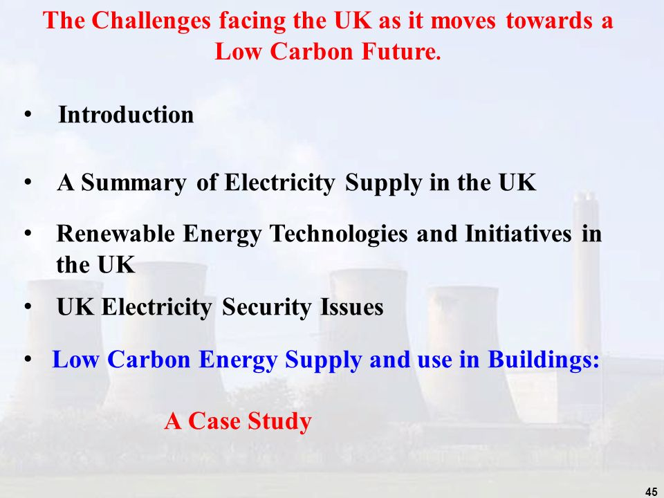 45 The Challenges facing the UK as it moves towards a Low Carbon Future.