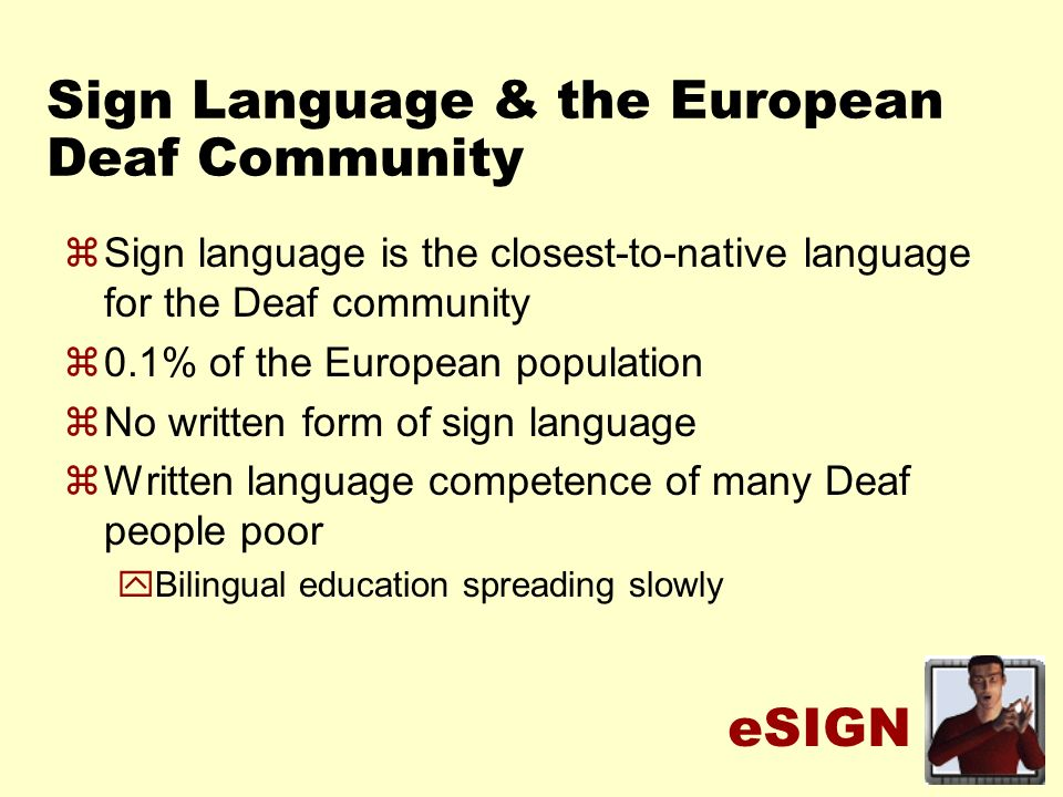 eSIGN Sign Language & the European Deaf Community zSign language is the closest-to-native language for the Deaf community z0.1% of the European population zNo written form of sign language zWritten language competence of many Deaf people poor yBilingual education spreading slowly