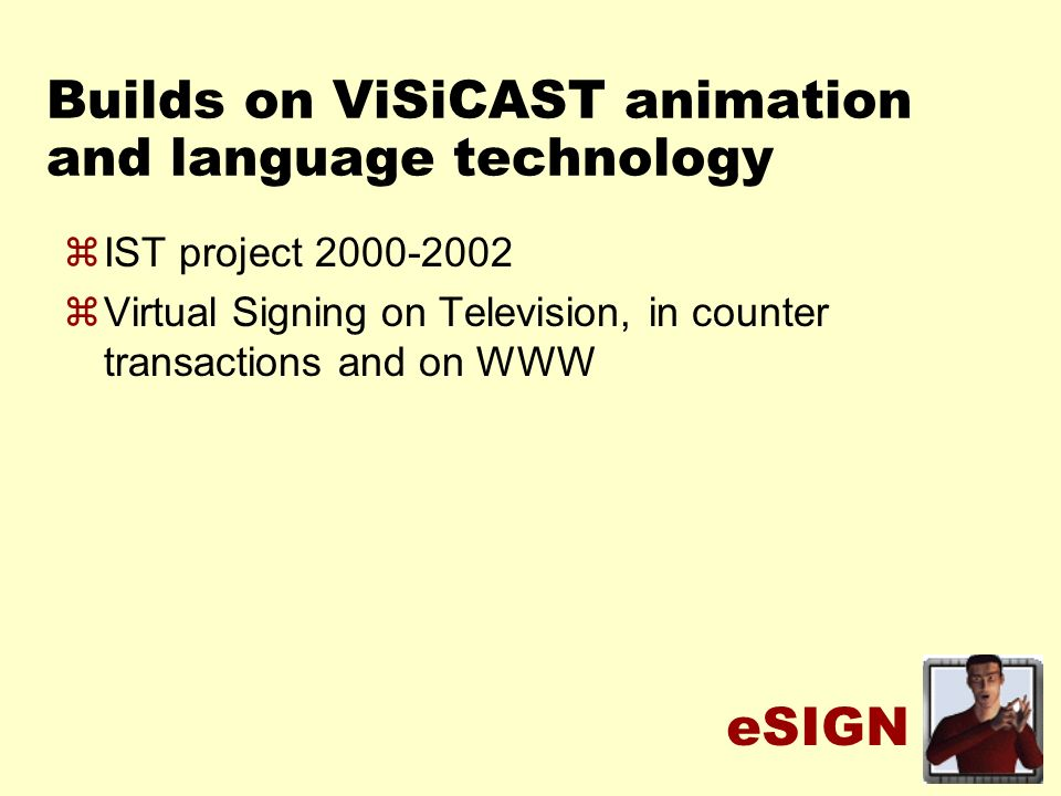 eSIGN Builds on ViSiCAST animation and language technology zIST project 2000-2002 zVirtual Signing on Television, in counter transactions and on WWW