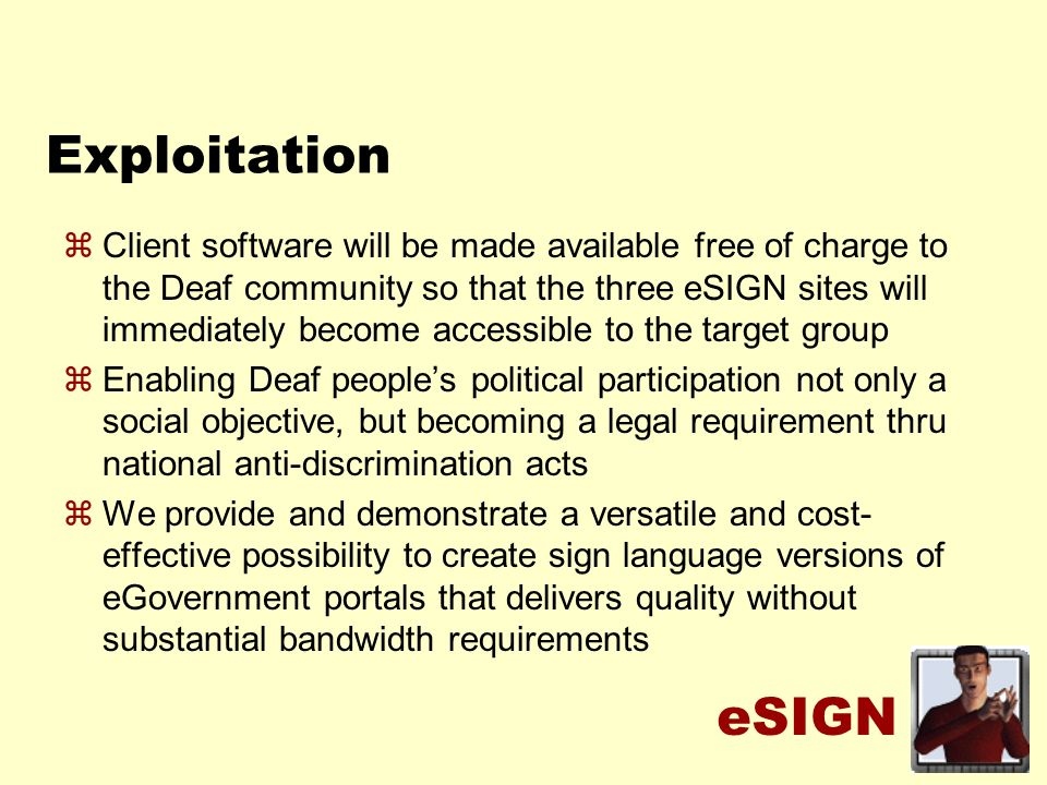 eSIGN Exploitation zClient software will be made available free of charge to the Deaf community so that the three eSIGN sites will immediately become accessible to the target group zEnabling Deaf peoples political participation not only a social objective, but becoming a legal requirement thru national anti-discrimination acts zWe provide and demonstrate a versatile and cost- effective possibility to create sign language versions of eGovernment portals that delivers quality without substantial bandwidth requirements