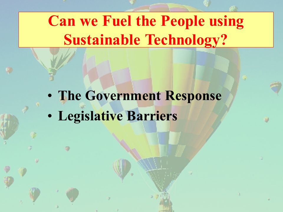 Can we Fuel the People using Sustainable Technology The Government Response Legislative Barriers