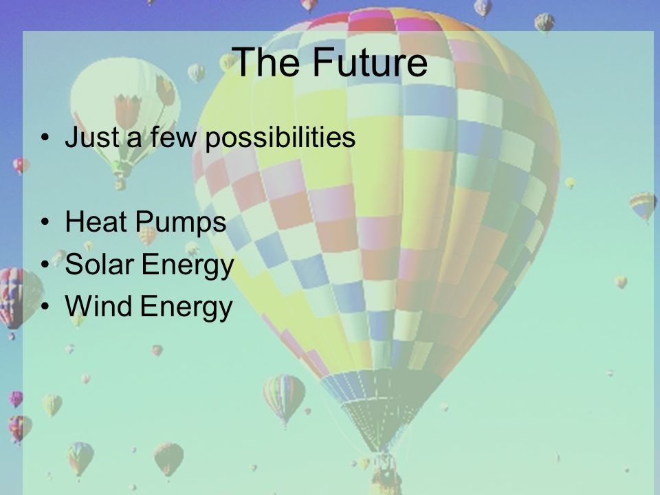 The Future Just a few possibilities Heat Pumps Solar Energy Wind Energy