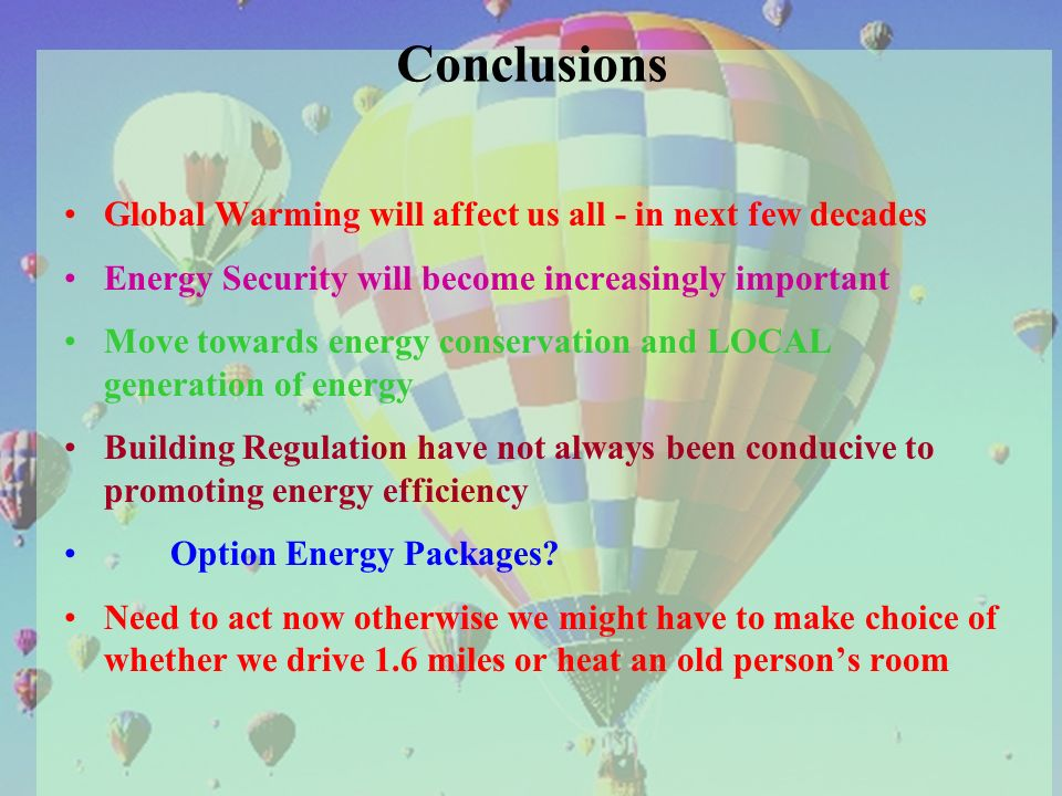 Conclusions Global Warming will affect us all - in next few decades Energy Security will become increasingly important Move towards energy conservation and LOCAL generation of energy Building Regulation have not always been conducive to promoting energy efficiency Option Energy Packages.