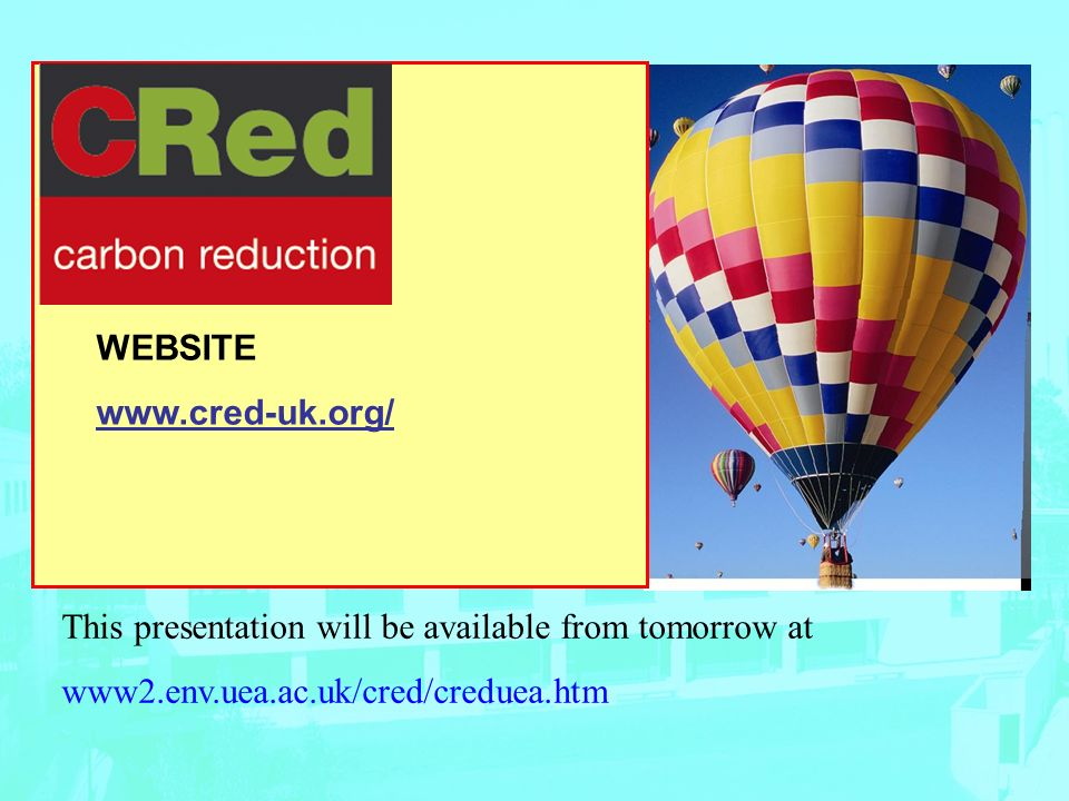 WEBSITE www.cred-uk.org/ This presentation will be available from tomorrow at www2.env.uea.ac.uk/cred/creduea.htm