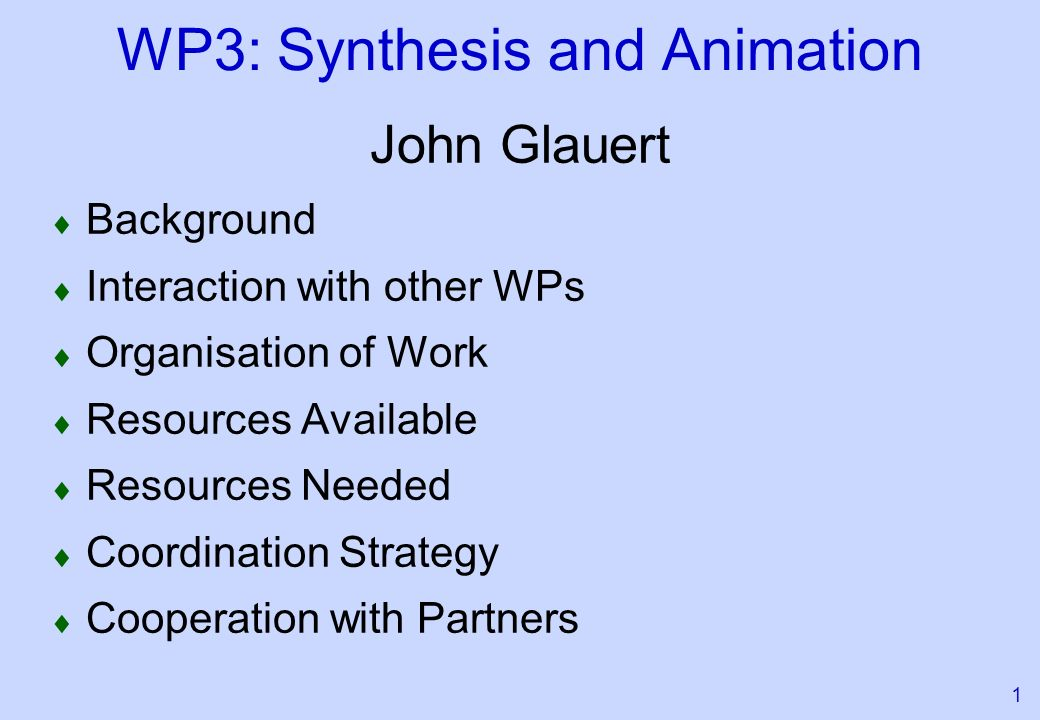 1 WP3: Synthesis and Animation John Glauert Background Interaction with other WPs Organisation of Work Resources Available Resources Needed Coordination Strategy Cooperation with Partners