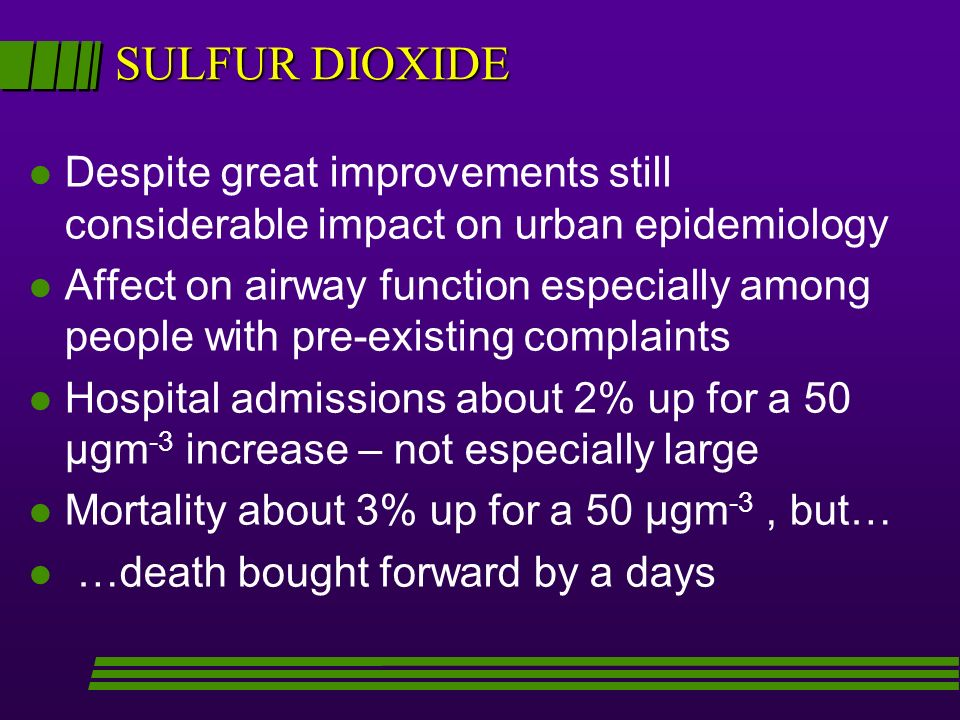 SULFUR DIOXIDE l Despite great improvements still considerable impact on urban epidemiology l Affect on airway function especially among people with pre-existing complaints l Hospital admissions about 2% up for a 50 µgm -3 increase – not especially large l Mortality about 3% up for a 50 µgm -3, but… l …death bought forward by a days