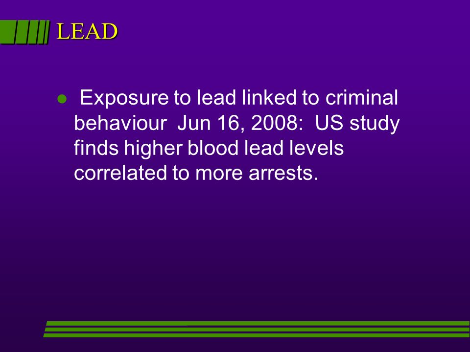 LEAD l Exposure to lead linked to criminal behaviour Jun 16, 2008: US study finds higher blood lead levels correlated to more arrests.