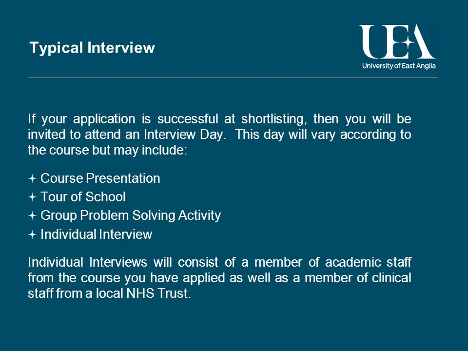 Typical Interview If your application is successful at shortlisting, then you will be invited to attend an Interview Day.
