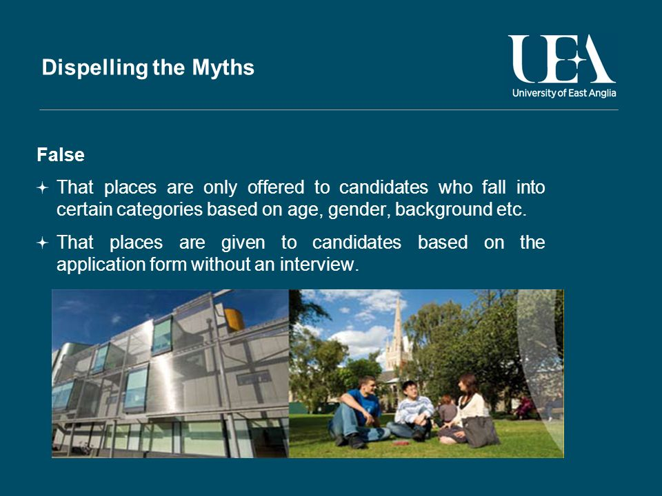 Dispelling the Myths False That places are only offered to candidates who fall into certain categories based on age, gender, background etc.