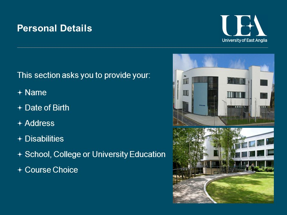 Personal Details This section asks you to provide your: Name Date of Birth Address Disabilities School, College or University Education Course Choice