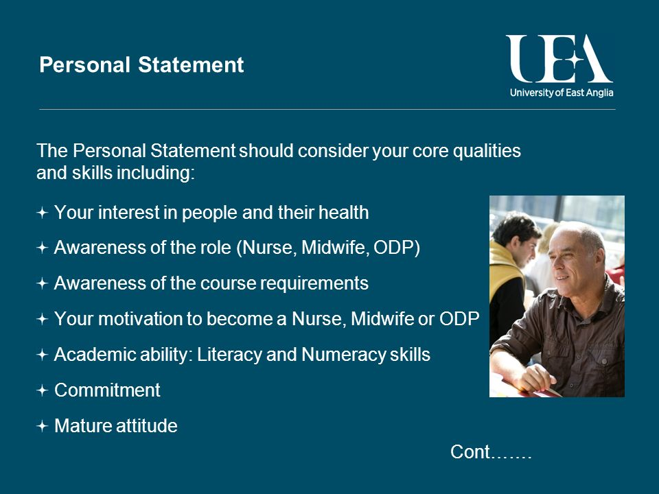Personal Statement The Personal Statement should consider your core qualities and skills including: Your interest in people and their health Awareness of the role (Nurse, Midwife, ODP) Awareness of the course requirements Your motivation to become a Nurse, Midwife or ODP Academic ability: Literacy and Numeracy skills Commitment Mature attitude Cont…….