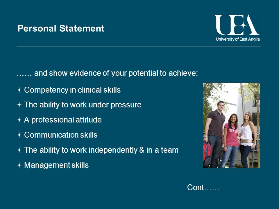 Personal Statement …… and show evidence of your potential to achieve: Competency in clinical skills The ability to work under pressure A professional attitude Communication skills The ability to work independently & in a team Management skills Cont……