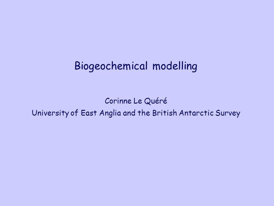 Biogeochemical modelling Corinne Le Quéré University of East Anglia and the British Antarctic Survey