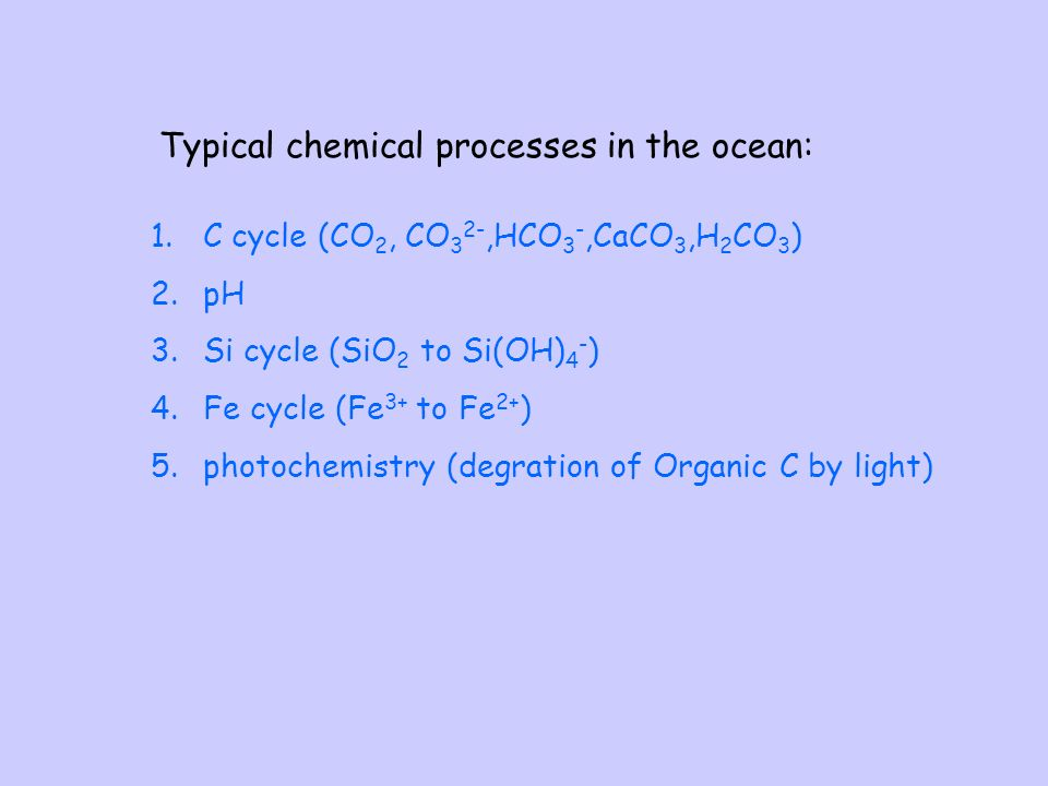 Typical chemical processes in the ocean: 1.C cycle (CO 2, CO 3 2-,HCO 3 -,CaCO 3,H 2 CO 3 ) 2.pH 3.Si cycle (SiO 2 to Si(OH) 4 - ) 4.Fe cycle (Fe 3+ to Fe 2+ ) 5.photochemistry (degration of Organic C by light)