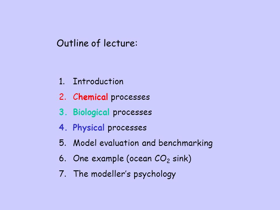 Outline of lecture: 1.Introduction 2.Chemical processes 3.Biological processes 4.Physical processes 5.Model evaluation and benchmarking 6.One example (ocean CO 2 sink) 7.The modellers psychology
