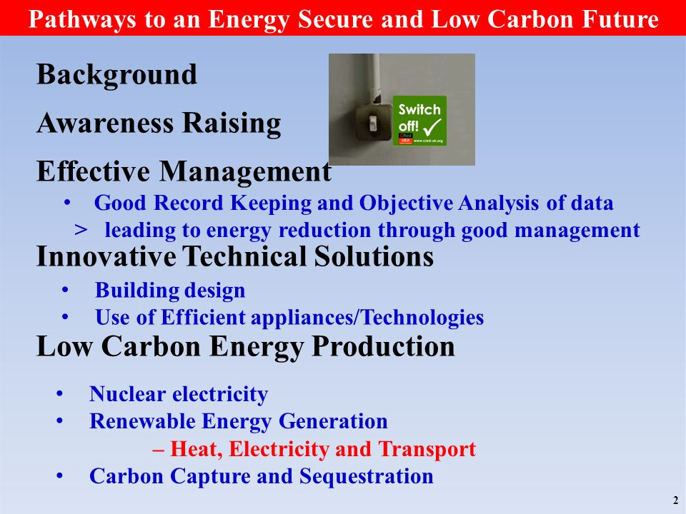 Background Awareness Raising Effective Management Innovative Technical Solutions Low Carbon Energy Production Nuclear electricity Renewable Energy Generation – Heat, Electricity and Transport Carbon Capture and Sequestration 2 Good Record Keeping and Objective Analysis of data > leading to energy reduction through good management Building design Use of Efficient appliances/Technologies