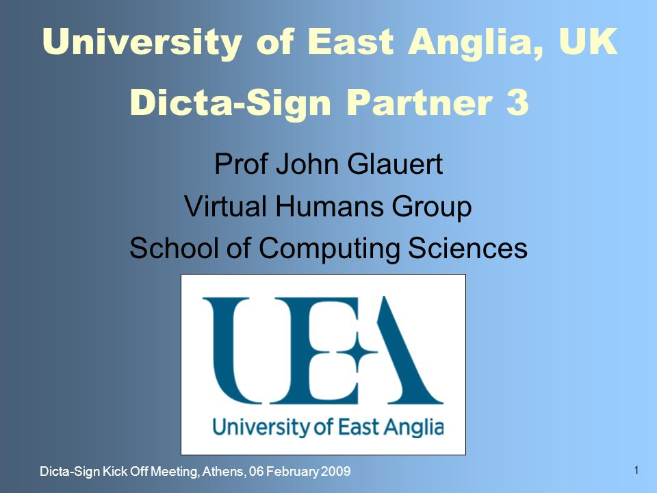 1 Dicta-Sign Kick Off Meeting, Athens, 06 February 2009 University of East Anglia, UK Dicta-Sign Partner 3 Prof John Glauert Virtual Humans Group School of Computing Sciences
