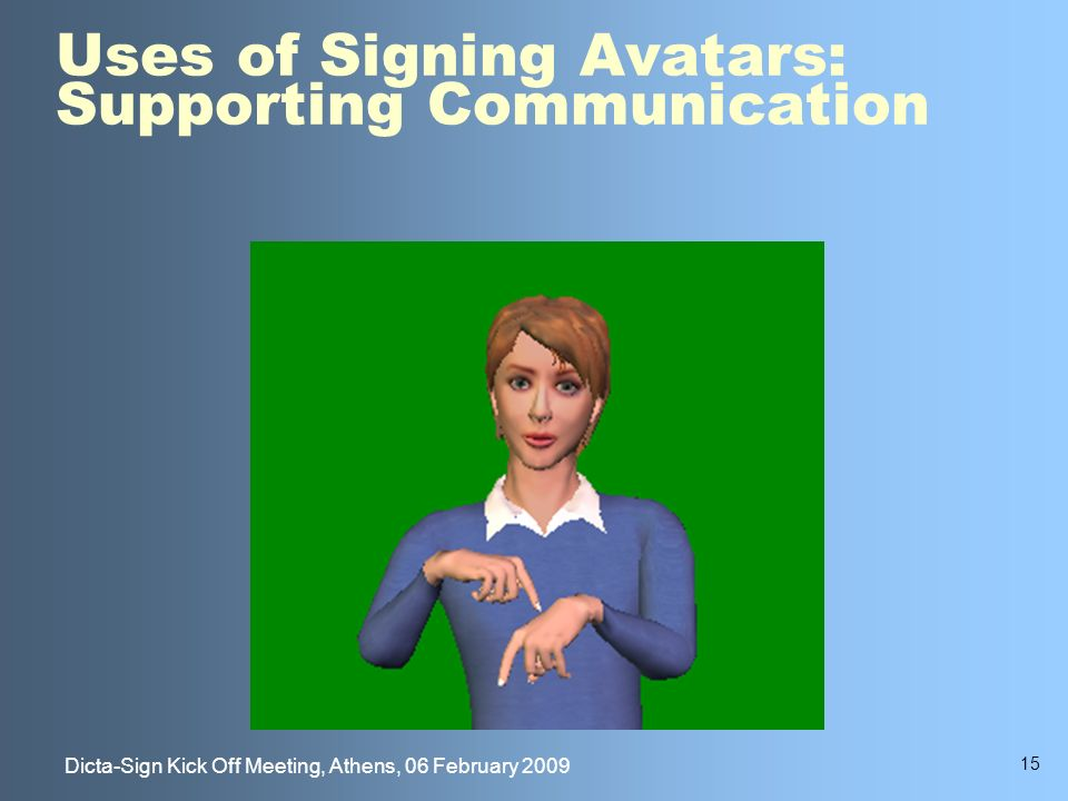 15 Dicta-Sign Kick Off Meeting, Athens, 06 February 2009 Uses of Signing Avatars: Supporting Communication