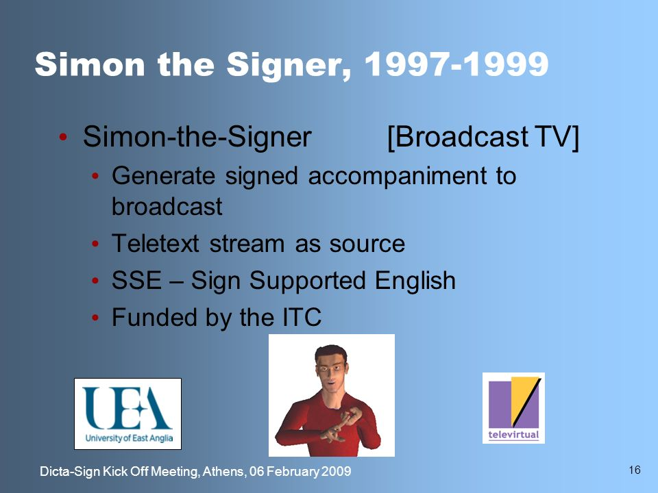 16 Dicta-Sign Kick Off Meeting, Athens, 06 February 2009 Simon the Signer, 1997-1999 Simon-the-Signer[Broadcast TV] Generate signed accompaniment to broadcast Teletext stream as source SSE – Sign Supported English Funded by the ITC