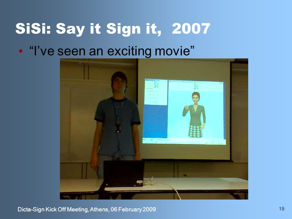 19 Dicta-Sign Kick Off Meeting, Athens, 06 February 2009 SiSi: Say it Sign it, 2007 Ive seen an exciting movie