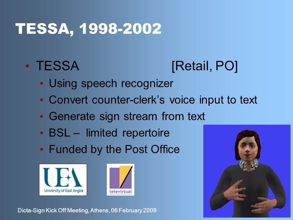 20 Dicta-Sign Kick Off Meeting, Athens, 06 February 2009 TESSA, 1998-2002 TESSA[Retail, PO] Using speech recognizer Convert counter-clerks voice input to text Generate sign stream from text BSL – limited repertoire Funded by the Post Office