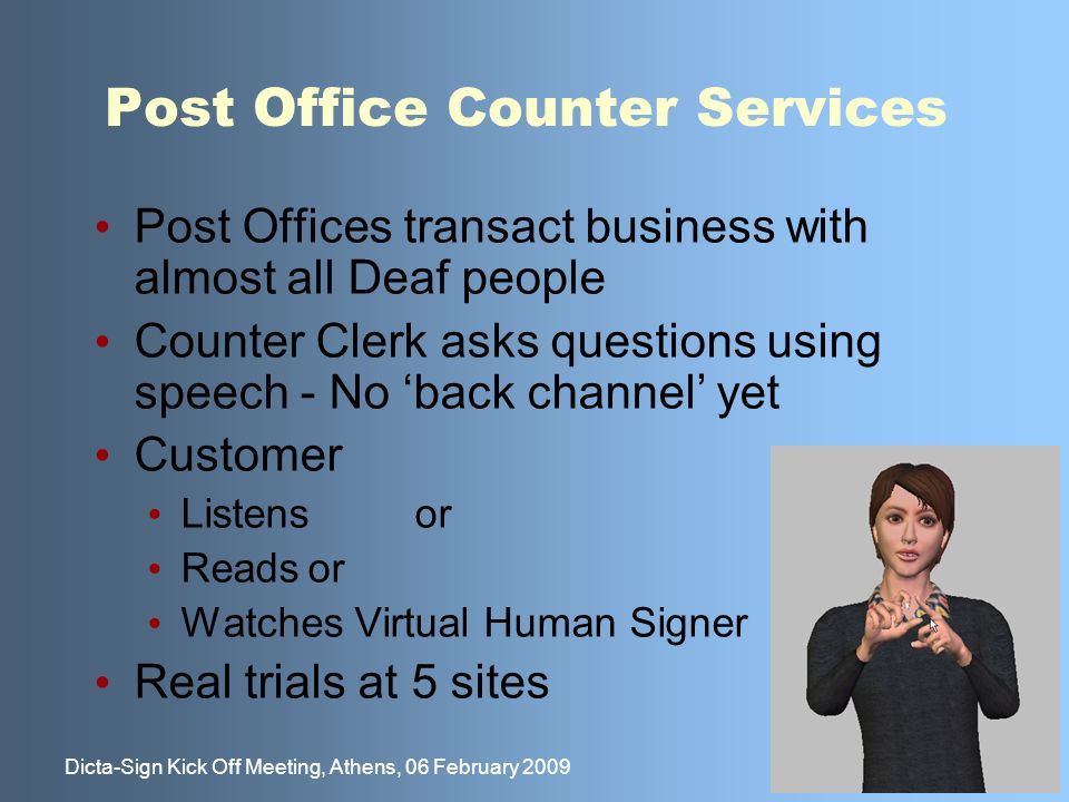 21 Dicta-Sign Kick Off Meeting, Athens, 06 February 2009 Post Office Counter Services Post Offices transact business with almost all Deaf people Counter Clerk asks questions using speech - No back channel yet Customer Listensor Readsor Watches Virtual Human Signer Real trials at 5 sites