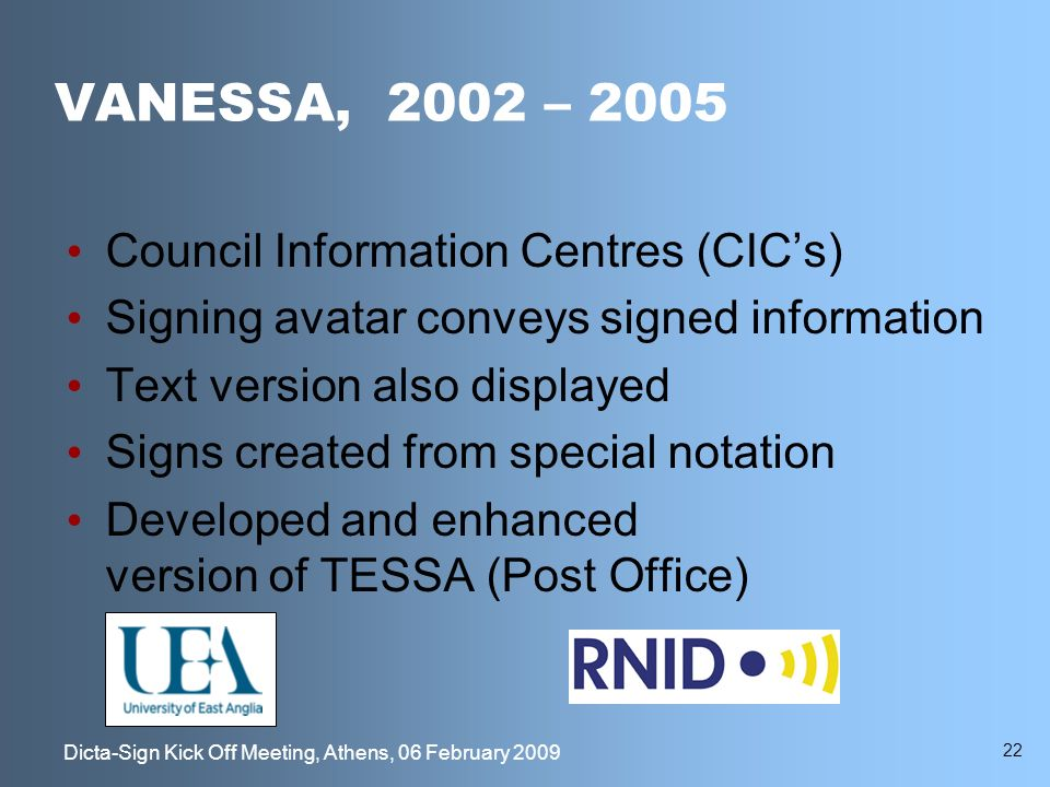 22 Dicta-Sign Kick Off Meeting, Athens, 06 February 2009 VANESSA, 2002 – 2005 Council Information Centres (CICs) Signing avatar conveys signed information Text version also displayed Signs created from special notation Developed and enhanced version of TESSA (Post Office)