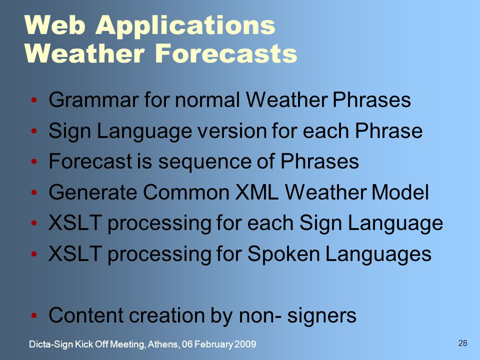 28 Dicta-Sign Kick Off Meeting, Athens, 06 February 2009 Web Applications Weather Forecasts Grammar for normal Weather Phrases Sign Language version for each Phrase Forecast is sequence of Phrases Generate Common XML Weather Model XSLT processing for each Sign Language XSLT processing for Spoken Languages Content creation by non- signers