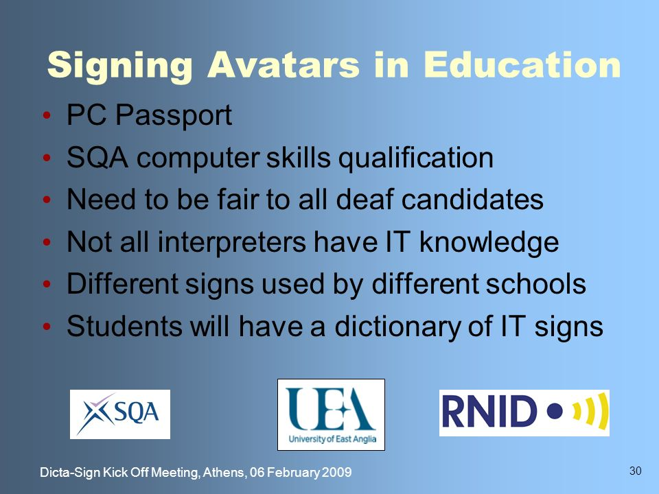 30 Dicta-Sign Kick Off Meeting, Athens, 06 February 2009 Signing Avatars in Education PC Passport SQA computer skills qualification Need to be fair to all deaf candidates Not all interpreters have IT knowledge Different signs used by different schools Students will have a dictionary of IT signs