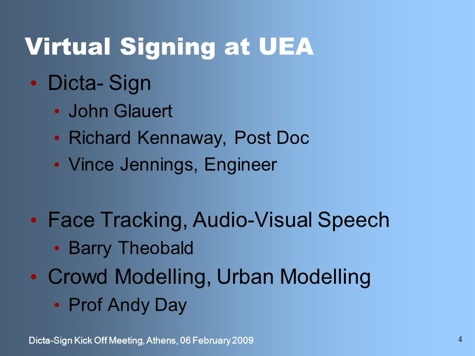 4 Dicta-Sign Kick Off Meeting, Athens, 06 February 2009 Virtual Signing at UEA Dicta- Sign John Glauert Richard Kennaway, Post Doc Vince Jennings, Engineer Face Tracking, Audio-Visual Speech Barry Theobald Crowd Modelling, Urban Modelling Prof Andy Day