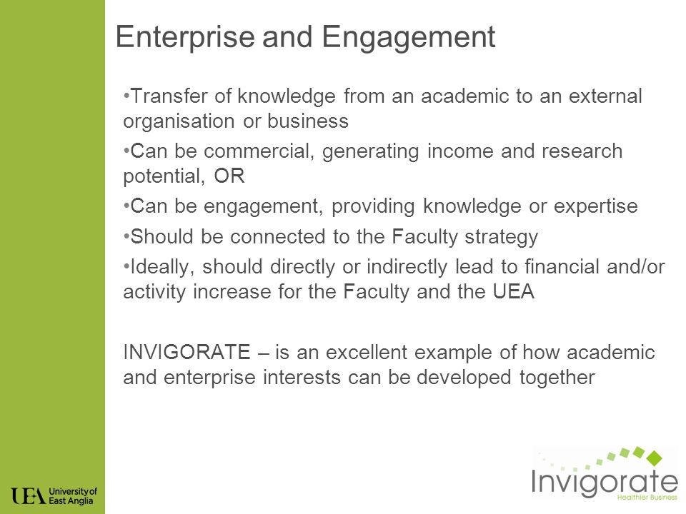 Enterprise and Engagement Transfer of knowledge from an academic to an external organisation or business Can be commercial, generating income and research potential, OR Can be engagement, providing knowledge or expertise Should be connected to the Faculty strategy Ideally, should directly or indirectly lead to financial and/or activity increase for the Faculty and the UEA INVIGORATE – is an excellent example of how academic and enterprise interests can be developed together