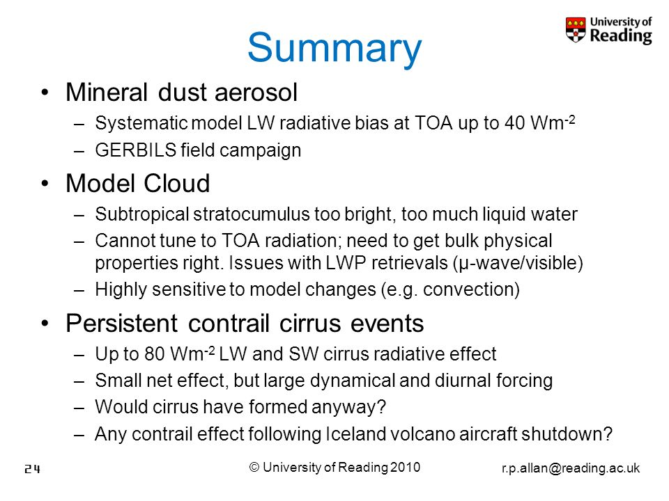 r.p.allan@reading.ac.uk Summary Mineral dust aerosol –Systematic model LW radiative bias at TOA up to 40 Wm -2 –GERBILS field campaign Model Cloud –Subtropical stratocumulus too bright, too much liquid water –Cannot tune to TOA radiation; need to get bulk physical properties right.