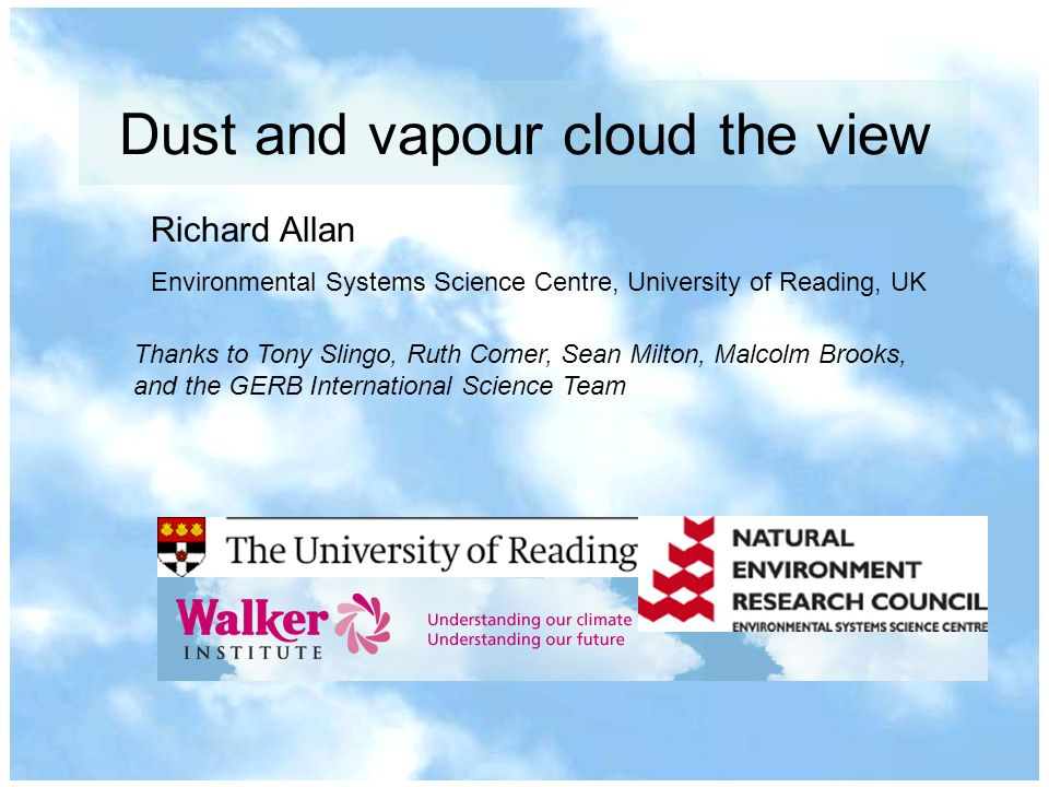 Dust and vapour cloud the view Richard Allan Environmental Systems Science Centre, University of Reading, UK Thanks to Tony Slingo, Ruth Comer, Sean Milton, Malcolm Brooks, and the GERB International Science Team