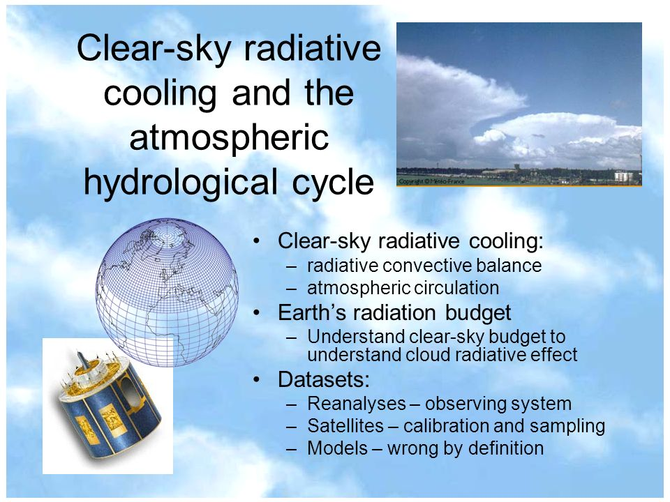 Clear-sky radiative cooling and the atmospheric hydrological cycle Clear-sky radiative cooling: –radiative convective balance –atmospheric circulation Earths radiation budget –Understand clear-sky budget to understand cloud radiative effect Datasets: –Reanalyses – observing system –Satellites – calibration and sampling –Models – wrong by definition