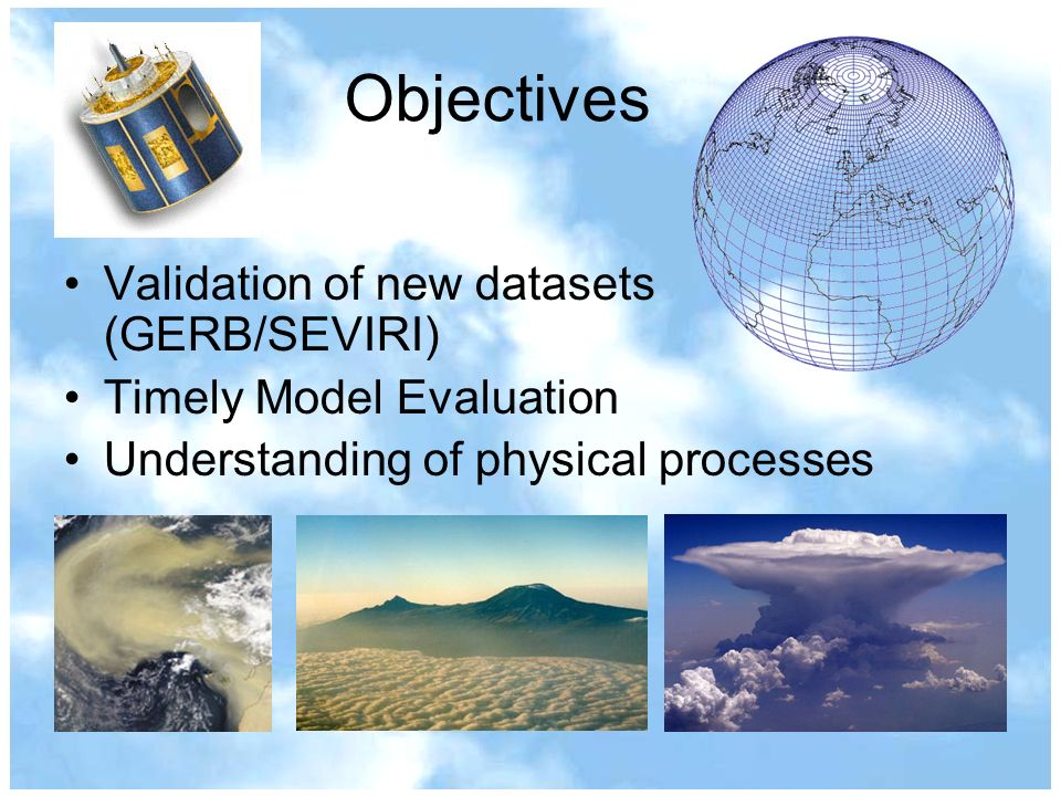 Objectives Validation of new datasets (GERB/SEVIRI) Timely Model Evaluation Understanding of physical processes