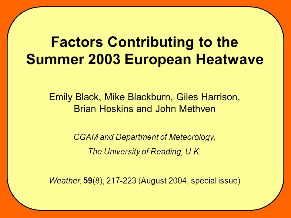Factors Contributing to the Summer 2003 European Heatwave Emily Black, Mike Blackburn, Giles Harrison, Brian Hoskins and John Methven CGAM and Department of Meteorology, The University of Reading, U.K.