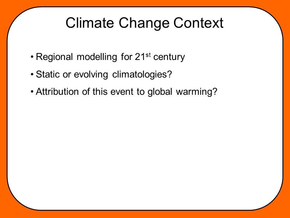 Climate Change Context Regional modelling for 21 st century Static or evolving climatologies.