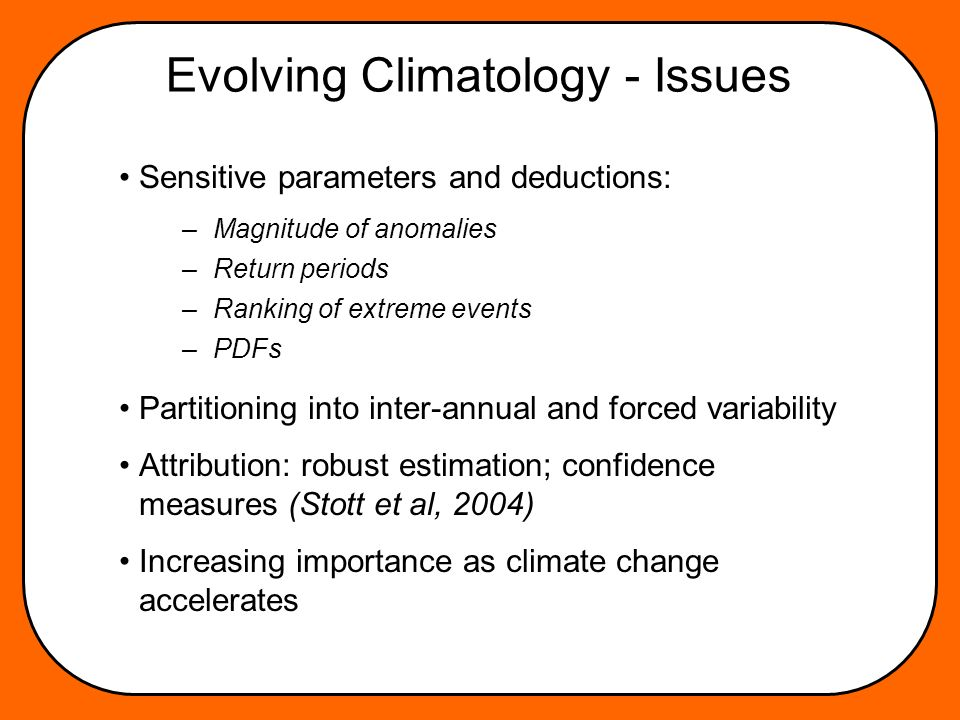Evolving Climatology - Issues Sensitive parameters and deductions: Partitioning into inter-annual and forced variability Attribution: robust estimation; confidence measures (Stott et al, 2004) Increasing importance as climate change accelerates –Magnitude of anomalies –Return periods –Ranking of extreme events –PDFs