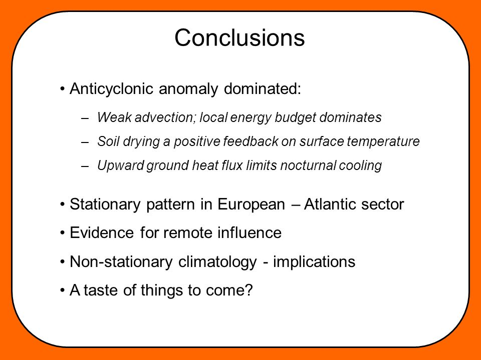 Conclusions Anticyclonic anomaly dominated: Stationary pattern in European – Atlantic sector Evidence for remote influence Non-stationary climatology - implications A taste of things to come.