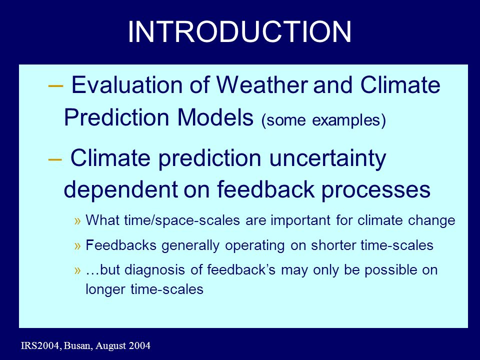 IRS2004, Busan, August 2004 INTRODUCTION – Evaluation of Weather and Climate Prediction Models (some examples) – Climate prediction uncertainty dependent on feedback processes »What time/space-scales are important for climate change »Feedbacks generally operating on shorter time-scales »…but diagnosis of feedbacks may only be possible on longer time-scales
