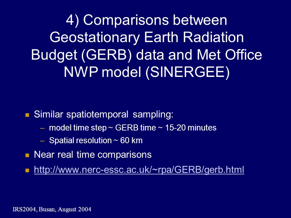 IRS2004, Busan, August ) Comparisons between Geostationary Earth Radiation Budget (GERB) data and Met Office NWP model (SINERGEE) Similar spatiotemporal sampling: –model time step ~ GERB time ~ minutes –Spatial resolution ~ 60 km Near real time comparisons