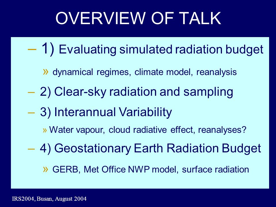 IRS2004, Busan, August 2004 OVERVIEW OF TALK – 1) Evaluating simulated radiation budget » dynamical regimes, climate model, reanalysis – 2) Clear-sky radiation and sampling – 3) Interannual Variability »Water vapour, cloud radiative effect, reanalyses.