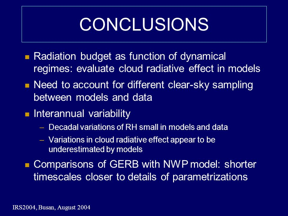 IRS2004, Busan, August 2004 CONCLUSIONS Radiation budget as function of dynamical regimes: evaluate cloud radiative effect in models Need to account for different clear-sky sampling between models and data Interannual variability –Decadal variations of RH small in models and data –Variations in cloud radiative effect appear to be underestimated by models Comparisons of GERB with NWP model: shorter timescales closer to details of parametrizations
