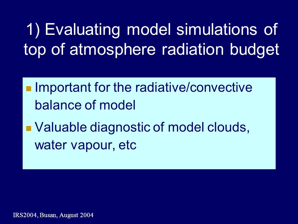 IRS2004, Busan, August 2004 Important for the radiative/convective balance of model Valuable diagnostic of model clouds, water vapour, etc 1) Evaluating model simulations of top of atmosphere radiation budget