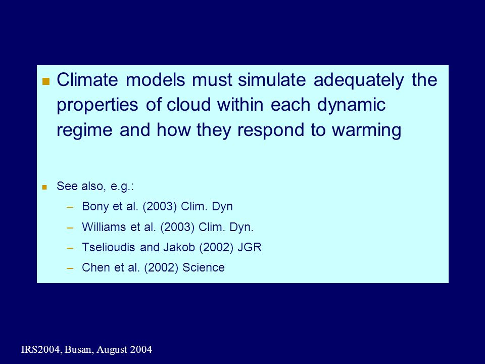 IRS2004, Busan, August 2004 Climate models must simulate adequately the properties of cloud within each dynamic regime and how they respond to warming See also, e.g.: –Bony et al.