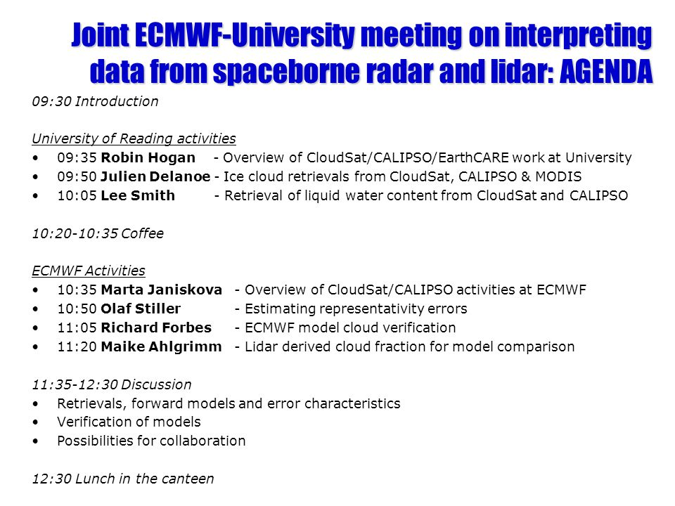 Joint ECMWF-University meeting on interpreting data from spaceborne radar and lidar: AGENDA 09:30 Introduction University of Reading activities 09:35 Robin Hogan - Overview of CloudSat/CALIPSO/EarthCARE work at University 09:50 Julien Delanoe - Ice cloud retrievals from CloudSat, CALIPSO & MODIS 10:05 Lee Smith - Retrieval of liquid water content from CloudSat and CALIPSO 10:20-10:35 Coffee ECMWF Activities 10:35 Marta Janiskova- Overview of CloudSat/CALIPSO activities at ECMWF 10:50 Olaf Stiller - Estimating representativity errors 11:05 Richard Forbes - ECMWF model cloud verification 11:20 Maike Ahlgrimm - Lidar derived cloud fraction for model comparison 11:35-12:30 Discussion Retrievals, forward models and error characteristics Verification of models Possibilities for collaboration 12:30 Lunch in the canteen