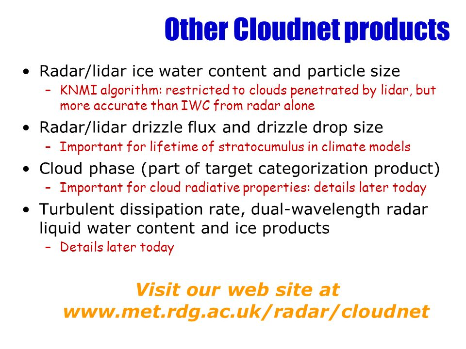 Other Cloudnet products Radar/lidar ice water content and particle size –KNMI algorithm: restricted to clouds penetrated by lidar, but more accurate than IWC from radar alone Radar/lidar drizzle flux and drizzle drop size –Important for lifetime of stratocumulus in climate models Cloud phase (part of target categorization product) –Important for cloud radiative properties: details later today Turbulent dissipation rate, dual-wavelength radar liquid water content and ice products –Details later today Visit our web site at www.met.rdg.ac.uk/radar/cloudnet