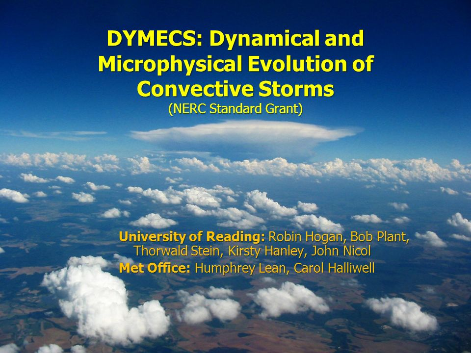 DYMECS: Dynamical and Microphysical Evolution of Convective Storms (NERC Standard Grant) University of Reading: Robin Hogan, Bob Plant, Thorwald Stein, Kirsty Hanley, John Nicol Met Office: Humphrey Lean, Carol Halliwell