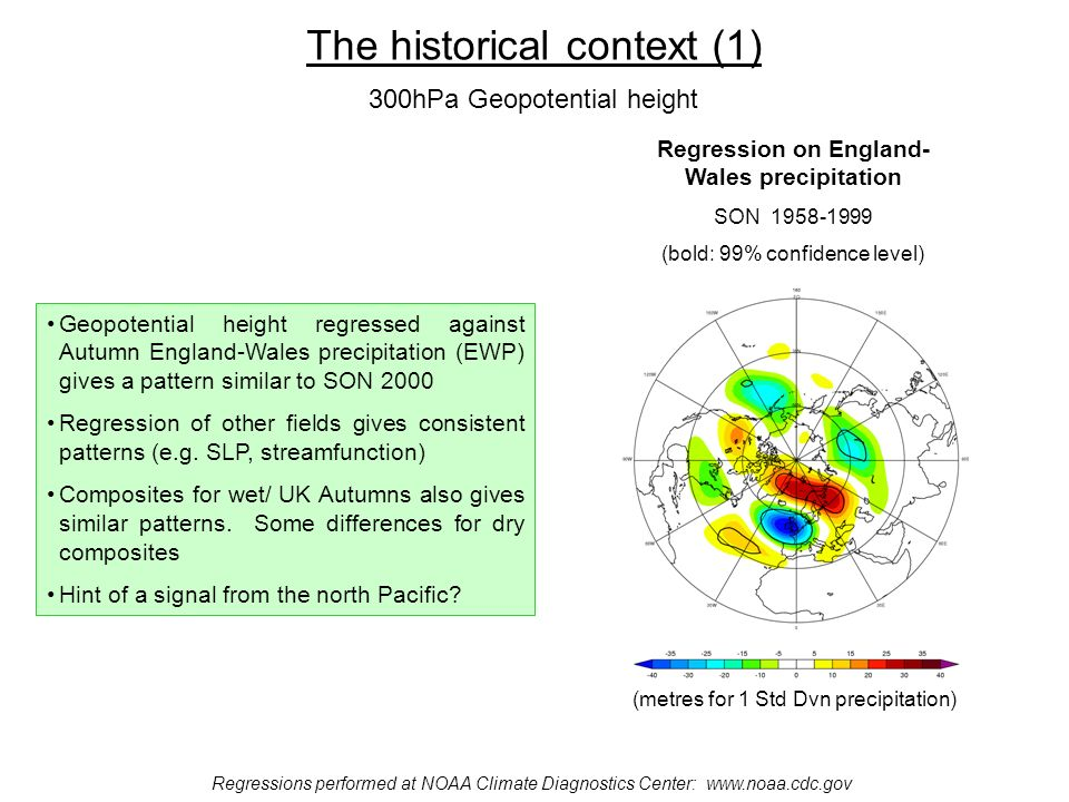 The historical context (1) Regressions performed at NOAA Climate Diagnostics Center:   Regression on England- Wales precipitation SON (bold: 99% confidence level) (metres for 1 Std Dvn precipitation) 300hPa Geopotential height Geopotential height regressed against Autumn England-Wales precipitation (EWP) gives a pattern similar to SON 2000 Regression of other fields gives consistent patterns (e.g.