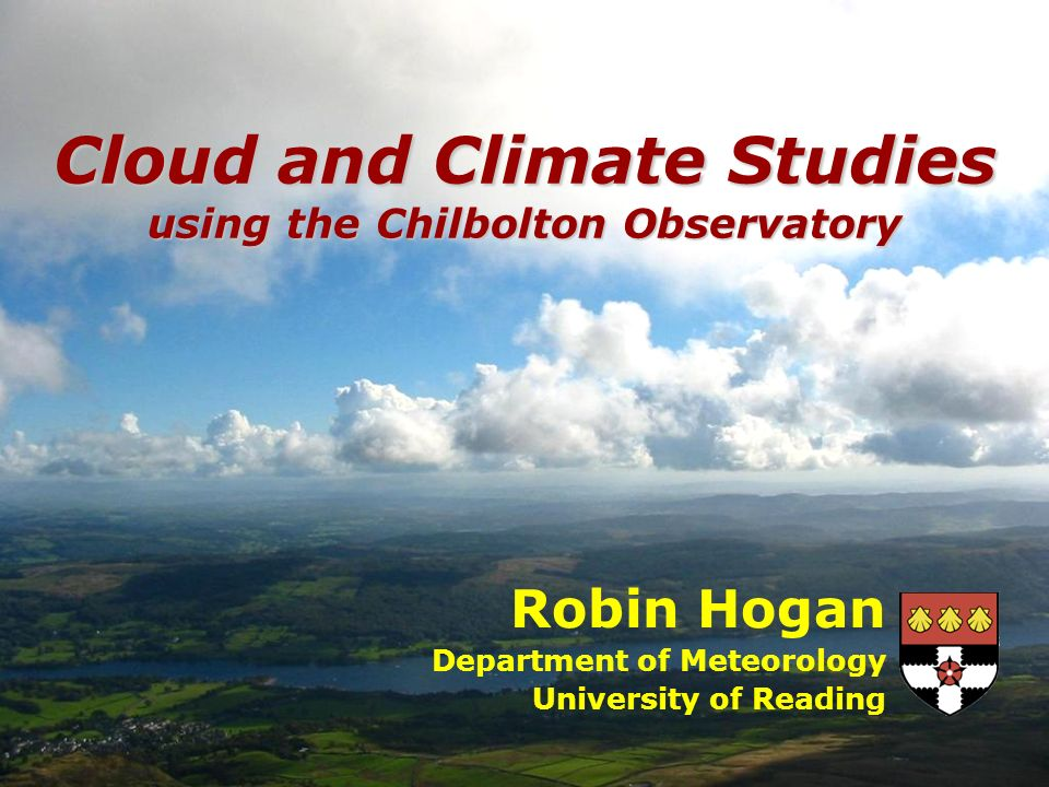 Robin Hogan Department of Meteorology University of Reading Cloud and Climate Studies using the Chilbolton Observatory